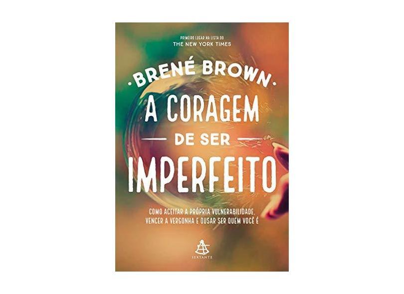 Coragem de ser Imperfeito, A: Como Aceitar a Própria Vulnerabilidade, Vencer a Vergonha e Ousar ser Quem Você É - Brené Brown - 9788543104331