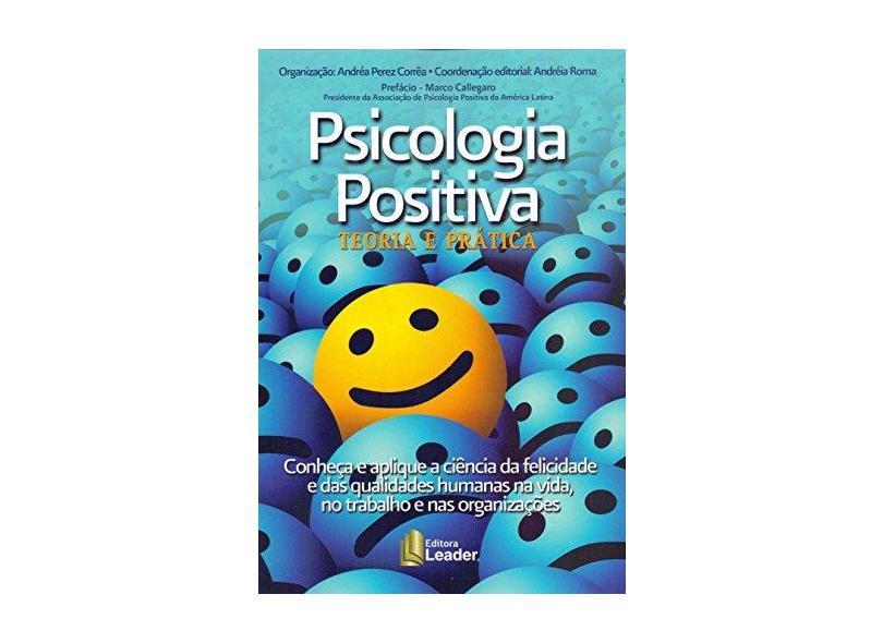 Psicologia Positiva - Teoria e Prática: Conheça e aplique a ciência da felicidade e das qualidades humanas na vida, no trabalho e nas organizações - 8566248511 - 9788566248517