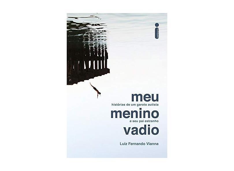 Meu Menino Vadio - Histórias de Um Garoto Autista e Seu Pai Estranho - Vianna, Luiz Fernando - 9788551000946