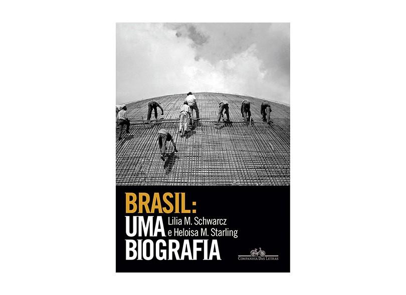 Brasil - Uma Biografia - Schwarcz, Lilia M.; Starling, Heloisa - 9788535925661