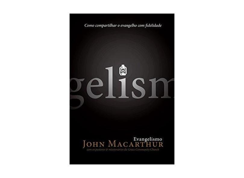 Evangelismo: Como Compartilhar o Evangelho Com Fidelidade - John Macarthur - 9788581320144