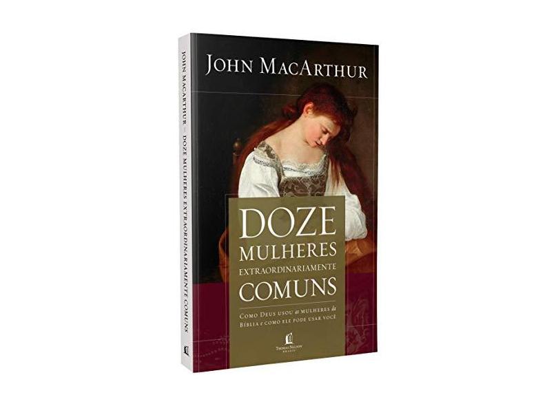 Doze Mulheres Extraordinariamente Comuns. Como Deus Moldou as Mulheres da Bíblia, e o que Ele Quer Fazer com Você - John Macarthur - 9788578609320