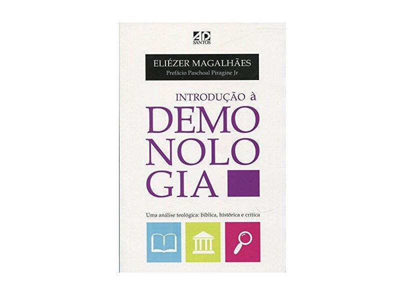 Introdução À Demonologia: Uma Análise Teológica: Bíblica, Histórica e Crítica - Eliezer Magalhães - 9788574593883