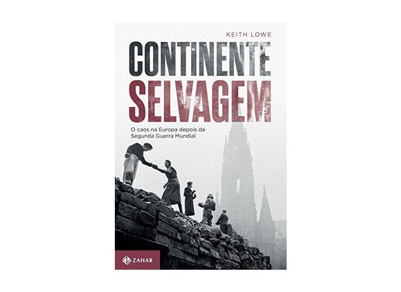 Continente Selvagem: O Caos na Europa Após a Segunda Guerra Mundial - Keith Lowe - 9788537816448