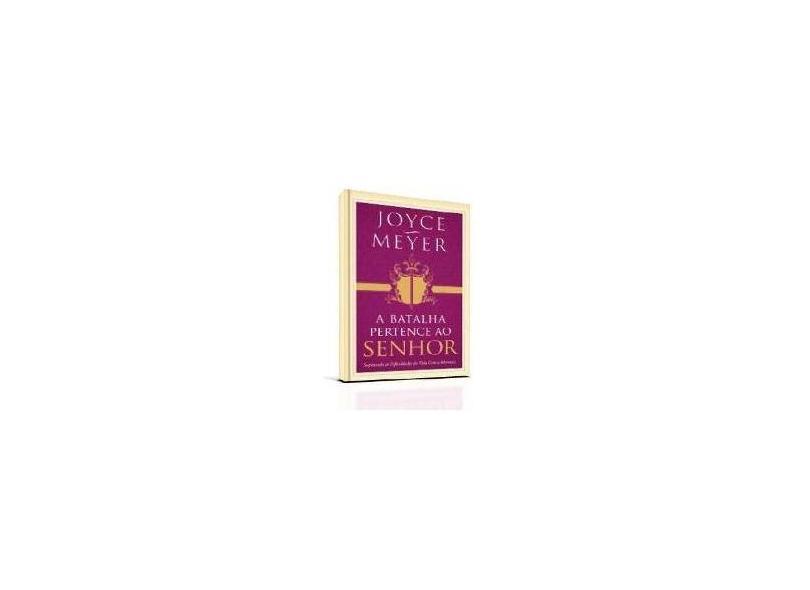 A Batalha Pertence ao Senhor - Superando As Dificuldades da Vida Com A Adoração - Meyer, Joyce - 9788561721954