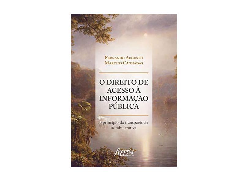 O Direito de Acesso à Informação Pública. O Princípio da Transparência Administrativa - Fernando Augusto Martins Canhadas - 9788547319052