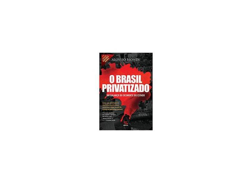 Brasil Privatizado - Um Balanço do Desmonte do Estado - Biondi , Aloysio - 9788581302577