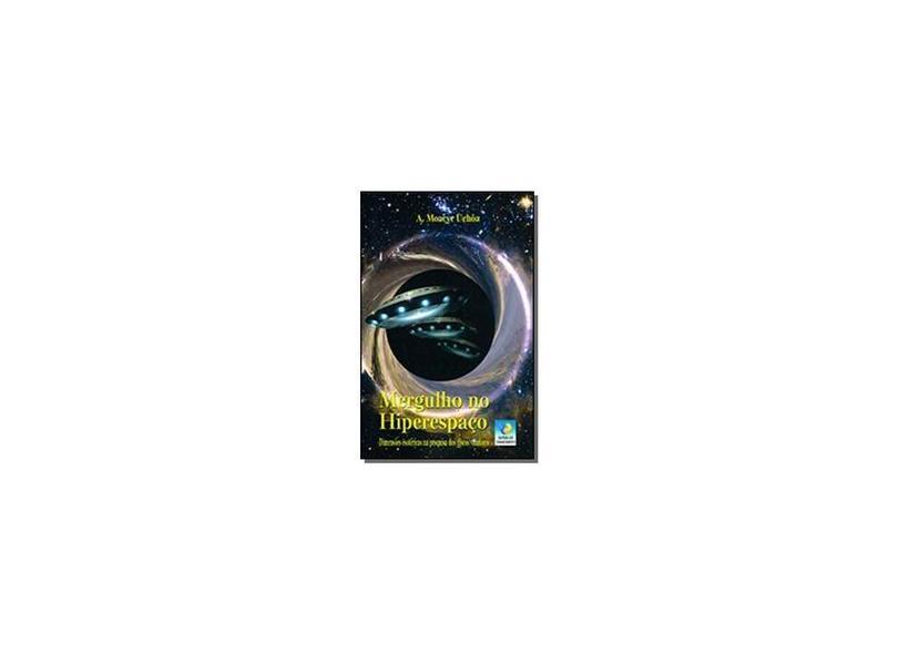 Mergulho No Hiperespaço: Dimensões Esotéricas Na Pesquisa Dos Discos Voadores - A. Moacyr Uchôa - 9788576183532