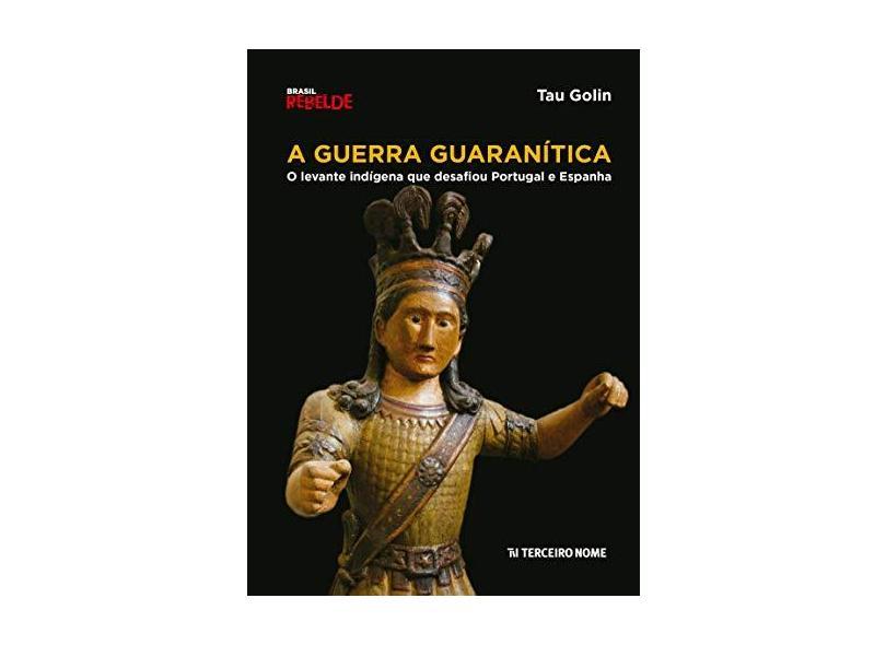 A Guerra Guaranítica - o Levante Indígena Que Desafiou Portugal e Espanha - Col. Brasil Rebelde - Golin, Tau - 9788578161392