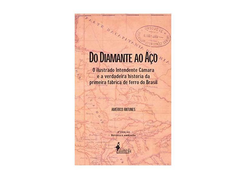 Do Diamante ao Aço: o Ilustrado Intendente Câmara e a Verdadeira História da Primeira Fábrica de Ferro do Brasil - Américo Antunes - 9788579395529