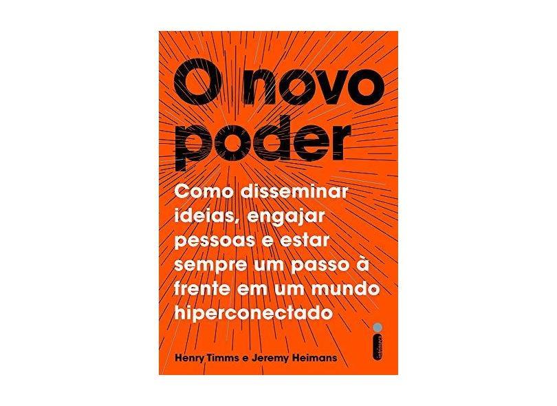O Novo Poder. Como Disseminar Ideias, Engajar Pessoas e Estar Sempre Um Passo à Frente em Um Mundo Hiperconectado - Henry Timms - 9788551003770