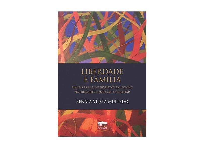 Liberdade e Família: Limites Para Intervenção do Estado nas Relações Conjugais e Parentais - Renata Vilela Multedo - 9788593741111