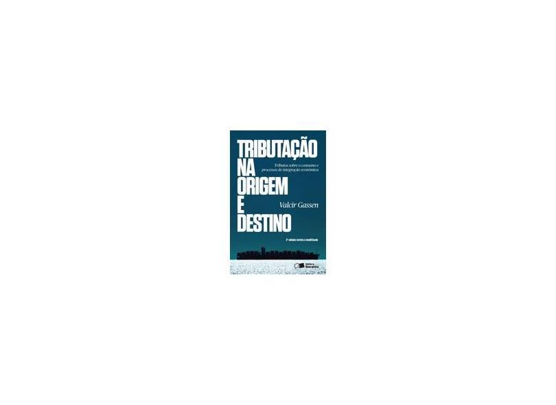 Tributação na Origem e Destino: Tributos sobre o Consumo e Processos de Integração Econômica - Valcir Gassen - 9788502200227