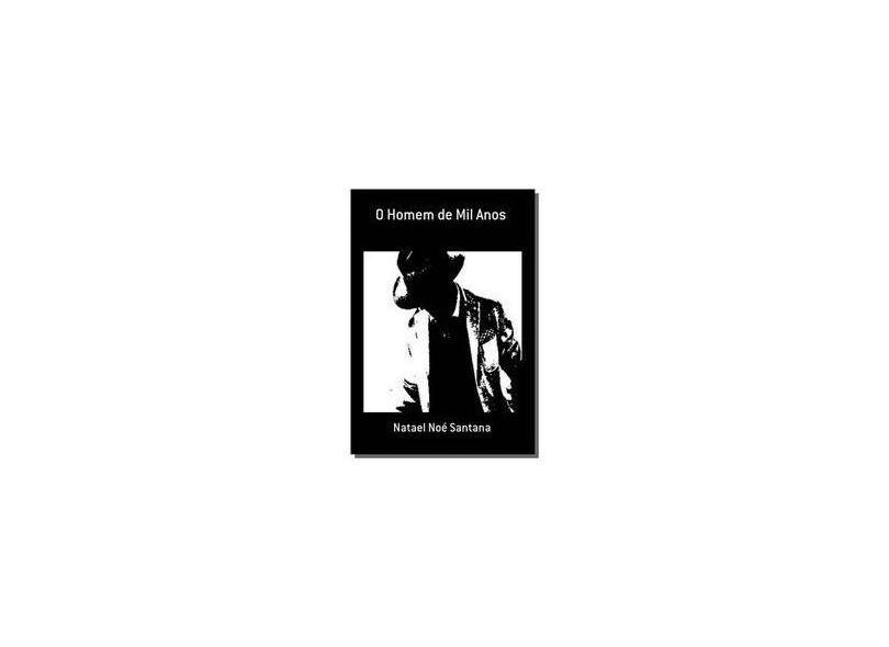 O Homem de Mil Anos - Natael Noé Santana - 9781512246056