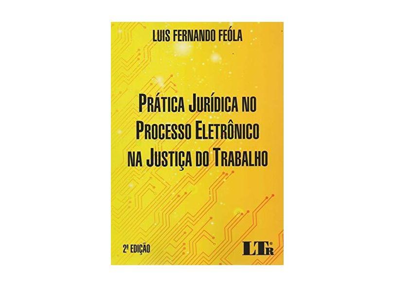 Prática Jurídica no Processo Eletrônico na Justiça do Trabalho - Luis Fernando Feóla - 9788536194851