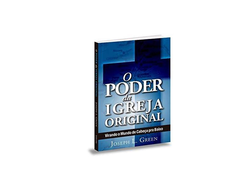 O Poder da Igreja Original - Virando O Mundo De Cabeça Para Baixo - L. Green, Joseph - 9788581581743