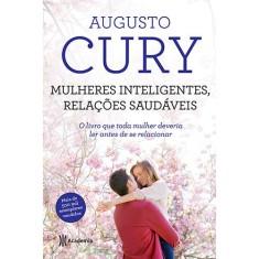 Mulheres Inteligentes, Relações Saudáveis: O Livro Que Toda Mulher Deveria Ler Antes de se Relacionar - Augusto Cury - 9788542203257