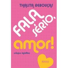 Fala Sério, Amor! - Crônicas Inéditas - Rebouças, Thalita - 9788579801174