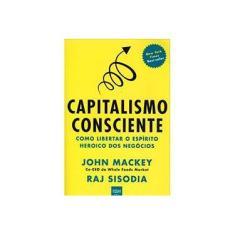 Imagem de Capitalismo Consciente - Como Liberar o Espírito Heroico Dos Negócios - Mackey, John; Sisodia, Raj - 9788567389042