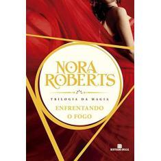 Imagem de Enfrentando o Fogo - Trilogia da Magia - Vol. 3 - Roberts, Nora - 9788528610475