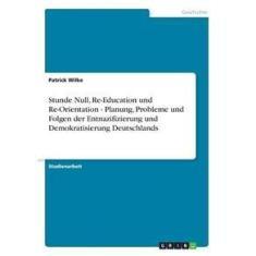 Imagem de Stunde Null, Re-Education und Re-Orientation - Planung, Probleme und Folgen der Entnazifizierung und Demokratisierung Deutschlands