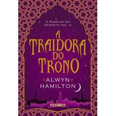 A Traidora do Trono - A Rebelde do Deserto - Livro 2 - Hamilton, Alwyn - 9788555340291