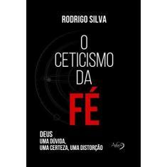 Imagem de O Ceticismo da fé: Deus: uma Dúvida, uma Certeza, uma Distorção - Rodrigo Silva - 9788582162071