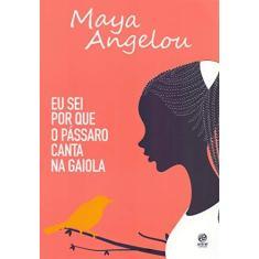 Eu Sei por que o Pássaro Canta na Gaiola - Maya Angelou - 9788582467145