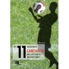 Os 11 Maiores Camisas 10 do Futebol Brasileiro - Barreto, Marcelo - 9788572444644