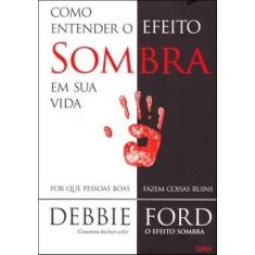 Como Entender o Efeito Sombra na Sua Vida - Ford, Debbie - 9788531610882