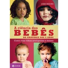 Imagem de A Ciência Dos Bebês - da Gravidez Aos 5 Anos - Como Criar Filhos Inteligentes e Felizes - Medina, John - 9788537809624