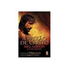 A Paixão de Cristo - Mel Gibson e a Filosofia - Irwin, Willian - 9788573749281