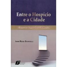 Entre o Hospício e a Cidade: Dilemas No Campo da Saúde Mental - Regia Scarcelli, Ianni - 9788564250178