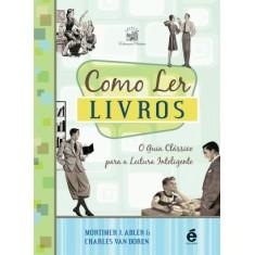 Como Ler Livros - o Guia Clássico Para a Leitura Inteligente - Col. Educação Clássica - Adler, Mortimer J.; Van Doren, Charles - 9788588062894
