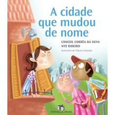 A Cidade Que Mudou de Nome - Col. Viagens do Coração - Silva, Nye Ribeiro; Corrêa Da Silva, Conceil - 9788510048651