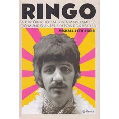 Ringo - A História Do Baterista Mais Famoso Do Mundo Antes E Depois Dos Beatles - Starr,michael Seth - 9788542213898