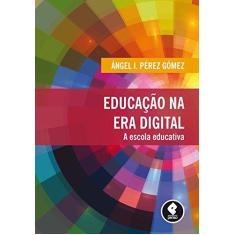 Educação na Era Digital - A Escola Educativa - Ángel I. Pérez Gómez - 9788584290239