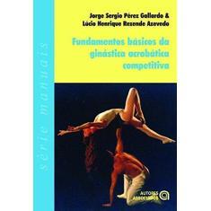 Fundamentos Básicos da Ginástica Acrobática Competitiva - Gallardo, Jorge Sergio Perez; Azevedo, Lúcio Henrique Rezende - 9788574961743