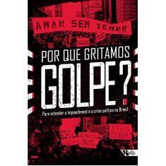 Por Que Gritamos Golpe? - Para Entender o Impeachment e A Crise Política No Brasil - Cleto, Murilo; Doria, Kim; Jinkings, Ivana - 9788575595008
