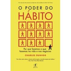 O Poder do Hábito - Por Que Fazemos o Que Fazemos na Vida e Nos Negócios - Duhigg, Charles - 9788539004119