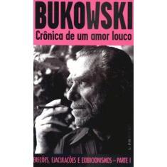 Crônica de um Amor Louco - Ereções , Ejaculações e Exibilionismos - Parte I - Col. L&pm Pocket - Bukowski, Charles - 9788525415486