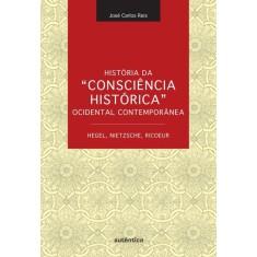 História da Consciência Histórica Ocidental Contemporânea - Hegel, Nietzsche, Ricoeur - Reis, Jose Carlos - 9788575265383