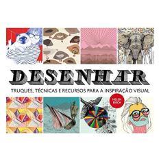 Desenhar - Truques, Técnicas e Recursos Para A Inspiração Visual - Birch, Helen - 9788584520251