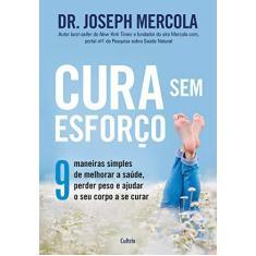 Cura Sem Esforço: 9 Maneiras Simples de Melhorar a Saúde, Perder Peso e Ajudar o Seu Corpo a se Curar - Dr.joseph Mercola - 9788531614323
