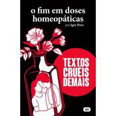 O Fim em Doses Homeopáticas: Textos cruéis demais - Pires, Igor - 9786580775149