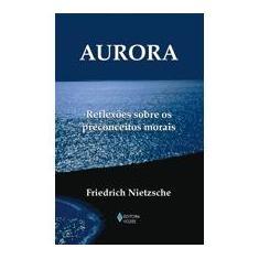 Aurora : Reflexões Sobre os Preconceitos Morais - Nietzsche, Friedrich Wilhelm - 9788532636157