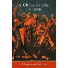 A Última Batalha - As Crônicas de Nárnia - Vol 7 - Lewis, Clive Staples - 9788533616202