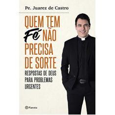 Imagem de Quem Tem Fé Não Precisa De Sorte - Respostas De Deus Para Problemas Urgentes - Castro, Padre Juarez De - 9788542210989