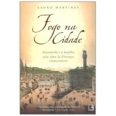 Imagem de Fogo Na Cidade - Savonarola e a Batalha Pela Alma da Florença Renascentista - Martines, Lauro - 9788501081582