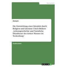 """Imagem de Die Entwicklung einer Identität durch Religion und Literatur. Ulrich Bräkers """"Lebensgeschichte und Natürliche Ebentheuer des Armen Mannes im Tockenbu"""